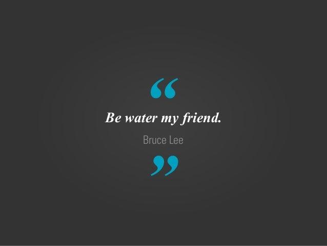 """ "" Bruce Lee Be water my friend."