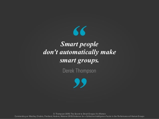 """"""" """" Derek Thompson Smart people don't automatically make smart groups. D. Thompson (2015) The Secret to Smart Groups: It's..."""