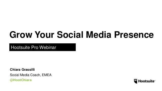 Grow Your Social Media Presence Hootsuite Pro Webinar Social Media Coach, EMEA @HootChiara Chiara Grassilli
