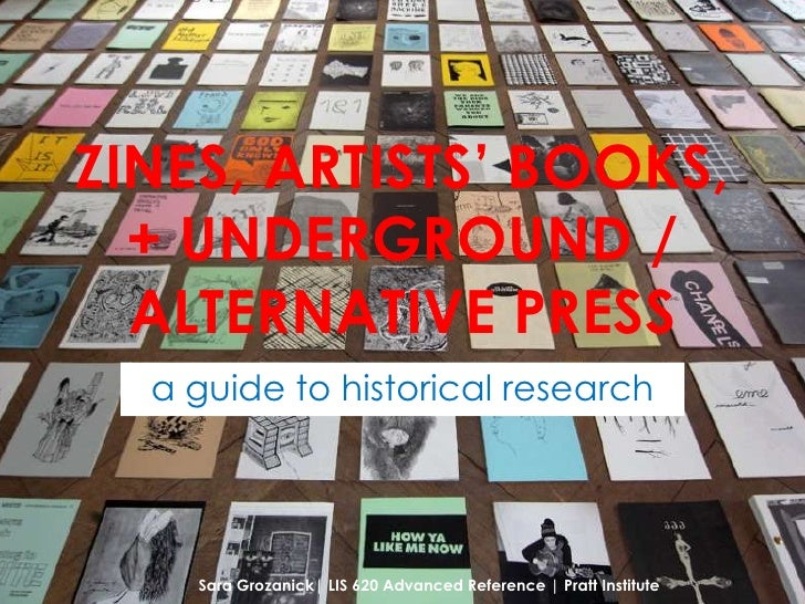 ZINES, ARTISTS' BOOKS,  + UNDERGROUND /  ALTERNATIVE PRESS  a guide to historical research    Sara Grozanick| LIS 620 Adva...