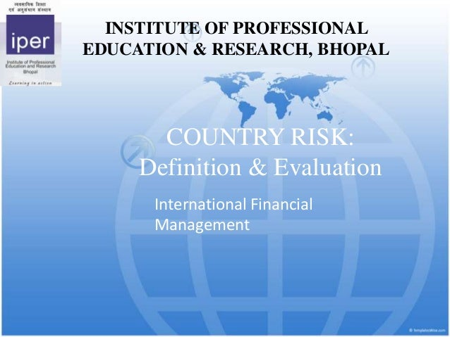 INSTITUTE OF PROFESSIONAL EDUCATION & RESEARCH, BHOPAL  COUNTRY RISK: Definition & Evaluation International Financial Mana...