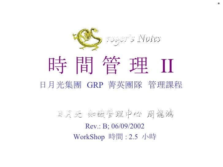 時 間 管 理  II 日月光集團  GRP  菁英團隊  管理 課程 Rev.: B; 06/09/2002 WorkShop  時間 : 2.5  小時 *
