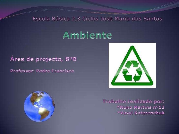 Escola Básica 2,3 Ciclos José Maria dos Santos<br />Ambiente<br />Área de projecto, 8ºB <br />Professor: Pedro Francisco<b...