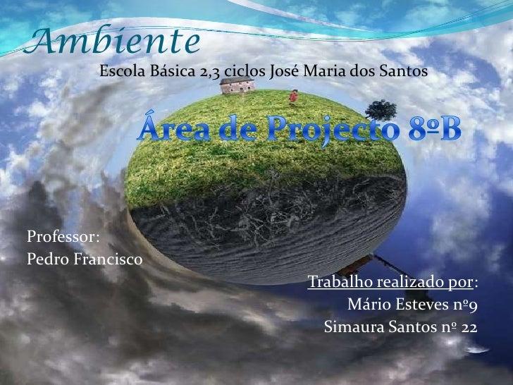 Ambiente<br />                 Escola Básica 2,3 ciclos José Maria dos Santos <br />Área de Projecto 8ºB<br />Professor: <...