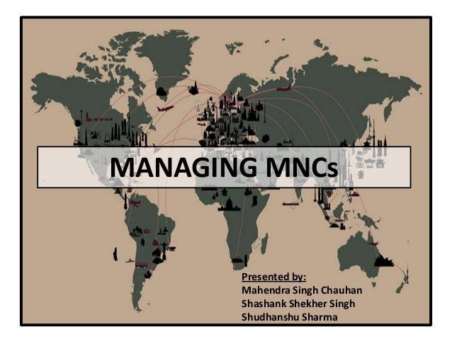 MANAGING MNCs  Presented by: Mahendra Singh Chauhan Shashank Shekher Singh Shudhanshu Sharma