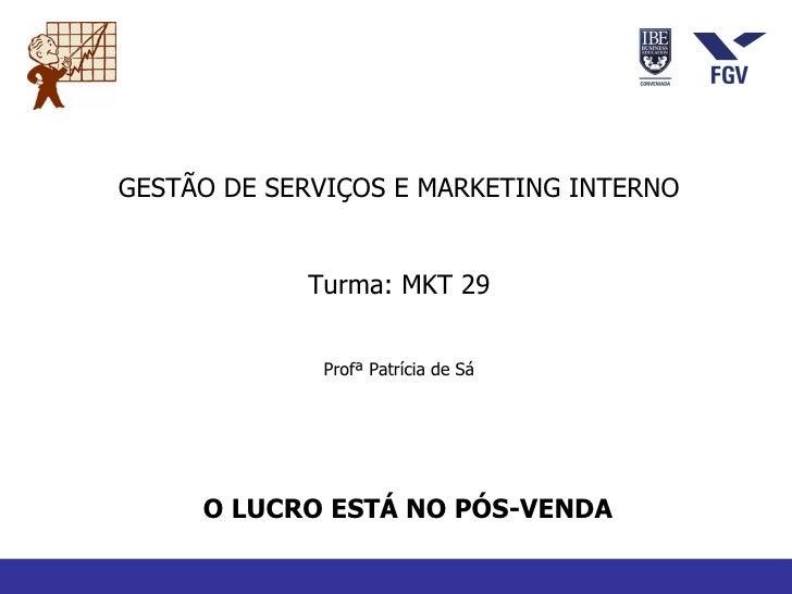 O LUCRO ESTÁ NO PÓS-VENDA GESTÃO DE SERVIÇOS E MARKETING INTERNO Turma: MKT 29 Profª Patrícia de Sá