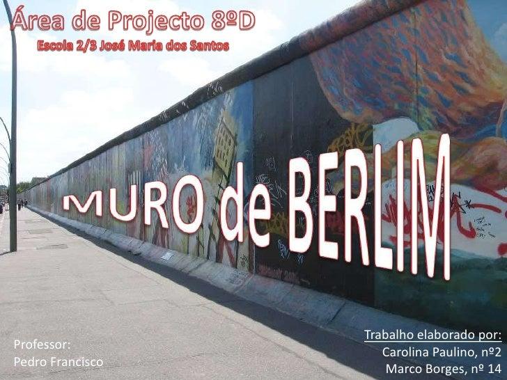 Área de Projecto 8ºD         <br />Escola 2/3 José Maria dos Santos<br />MURO de BERLIM<br />Trabalho elaborado por:<br />...