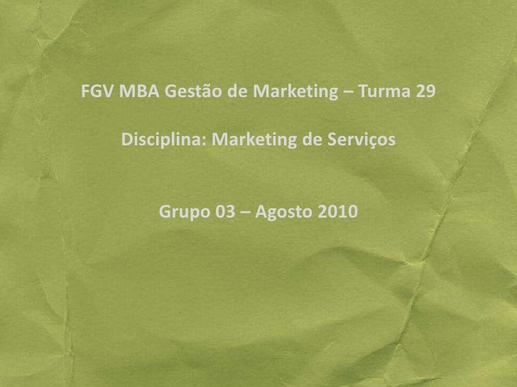 FGV MBA Gestão de Marketing – Turma 29Disciplina: Marketing de ServiçosGrupo 03 – Agosto 2010<br />
