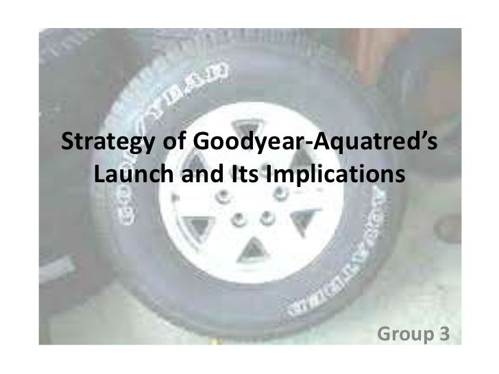 Strategy of Goodyear-Aquatred's   Launch and Its Implications                         Group 3