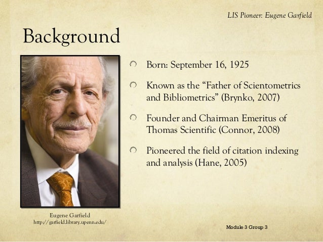 """LIS Pioneer: Eugene Garfield  Background Born: September 16, 1925 Known as the """"Father of Scientometrics and Bibliometrics..."""