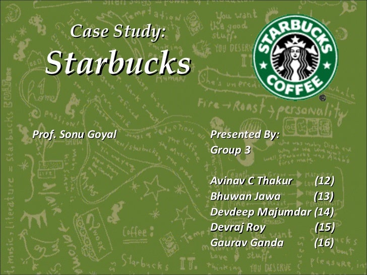 Case Study:  Starbucks Presented By: Group 3 Avinav C Thakur  (12) Bhuwan Jawa  (13) Devdeep Majumdar (14) Devraj Roy  (15...