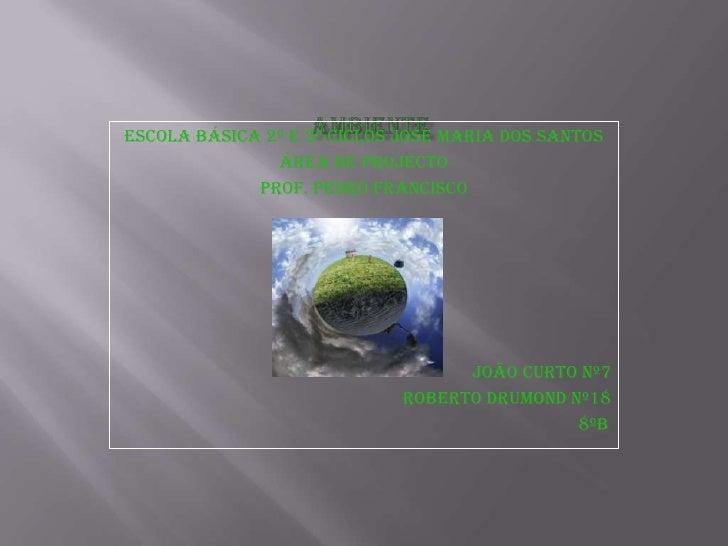 ambiente<br />Escola básica 2º e 3º ciclos josé maria dos santos<br />Área de projecto<br />Prof. Pedro francisco<br />Joã...