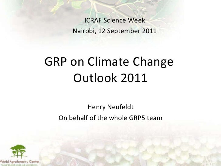 GRP on Climate Change  Outlook 2011 Henry Neufeldt On behalf of the whole GRP5 team ICRAF Science Week Nairobi, 12 Septemb...