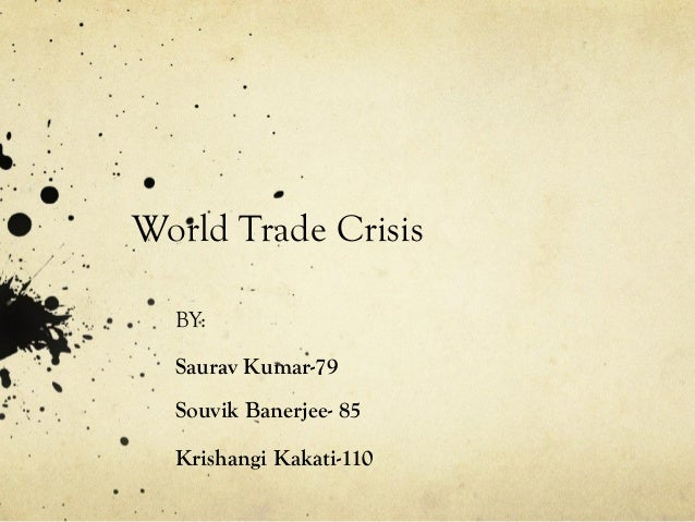World Trade Crisis BY: Saurav Kumar-79 Souvik Banerjee- 85 Krishangi Kakati-110