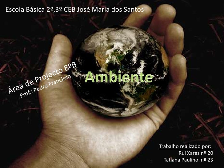 Escola Básica 2º,3º CEB José Maria dos Santos<br />Ambiente<br />Área de Projecto 8ºB<br />Prof.: Pedro Francisco<br />Tra...
