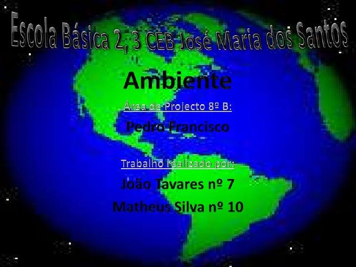 Escola Básica 2, 3 CEB José Maria dos Santos<br />Ambiente <br />Área de Projecto 8º B:<br />Pedro Francisco<br />Trabalho...