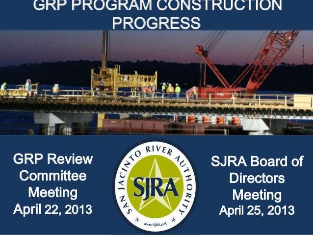 GRP PROGRAM CONSTRUCTIONPROGRESSSJRA Board ofDirectorsMeetingApril 25, 2013GRP ReviewCommitteeMeetingApril 22, 2013