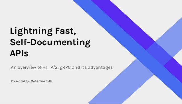Lightning Fast, Self-Documenting APIs An overview of HTTP/2, gRPC and its advantages Presented by: Mohammed Ali