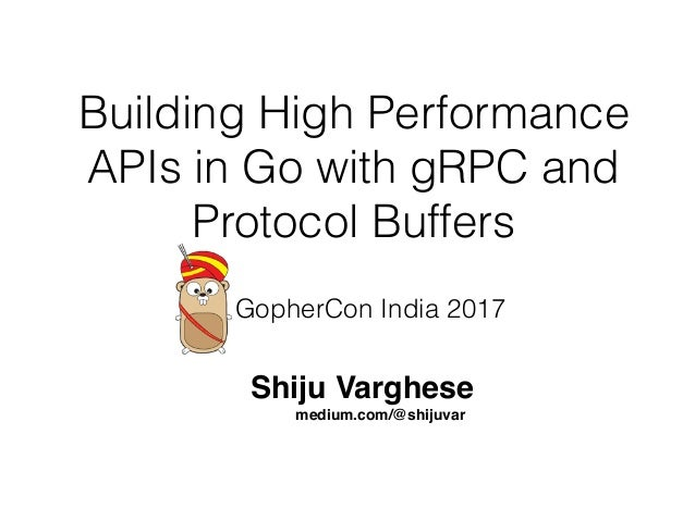 Building High Performance APIs in Go with gRPC and Protocol Buffers Shiju Varghese medium.com/@shijuvar GopherCon India 20...