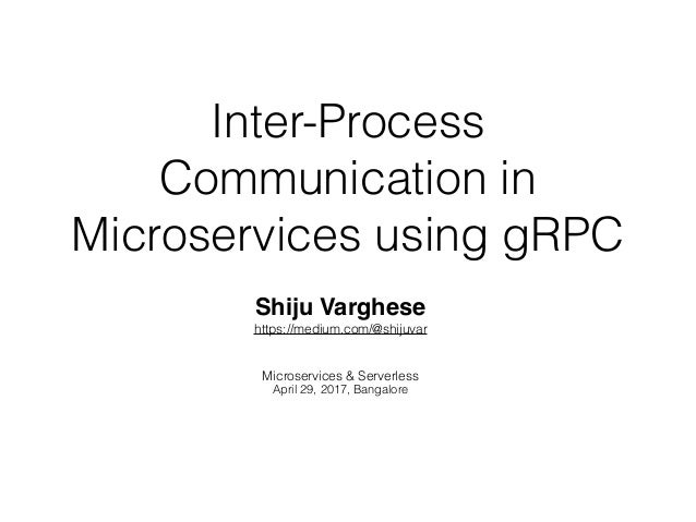 Inter-Process Communication in Microservices using gRPC Shiju Varghese https://medium.com/@shijuvar Microservices & Server...
