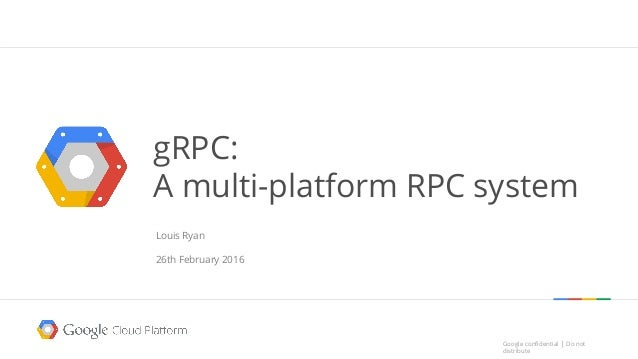 Google confidential │ Do not distribute Google confidential │ Do not distribute gRPC: A multi-platform RPC system Louis Ry...