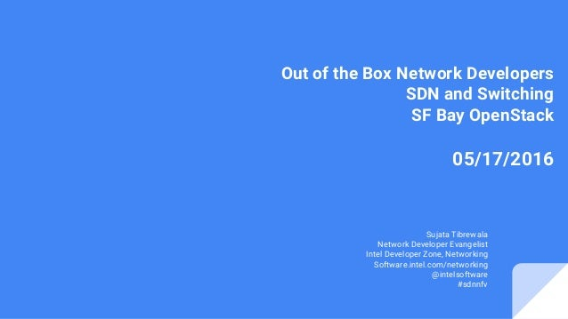 Out of the Box Network Developers SDN and Switching SF Bay OpenStack 05/17/2016 Sujata Tibrewala Network Developer Evangel...