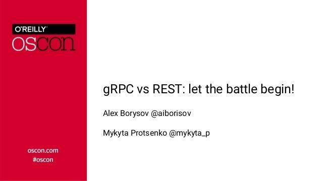 gRPC vs REST: let the battle begin! Alex Borysov @aiborisov Mykyta Protsenko @mykyta_p