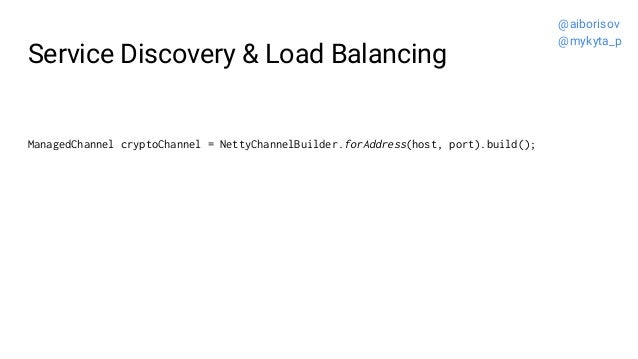 Service Discovery & Load Balancing ManagedChannel cryptoChannel = NettyChannelBuilder.forAddress(host, port).build(); @aib...
