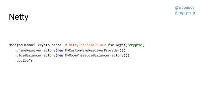 "Netty ManagedChannel cryptoChannel = NettyChannelBuilder.forTarget(""crypto"") .nameResolverFactory(new MyCustomNameResolver..."