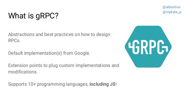 What is gRPC? Abstractions and best practices on how to design RPCs. Default implementation(s) from Google. Extension poin...