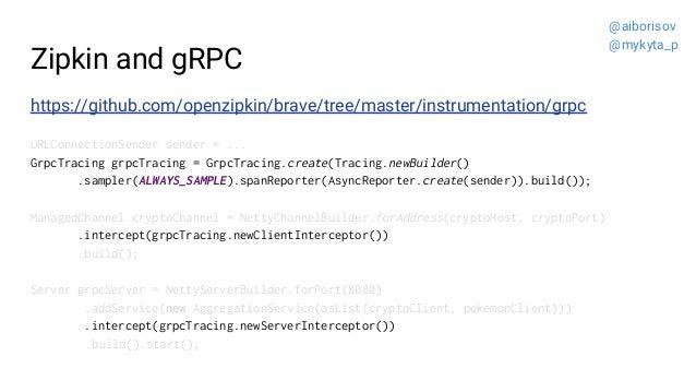 Zipkin and gRPC https://github.com/openzipkin/brave/tree/master/instrumentation/grpc URLConnectionSender sender = ... Grpc...