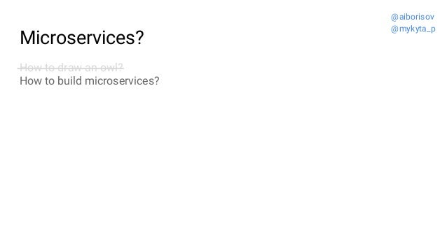 Microservices? How to draw an owl? How to build microservices? @aiborisov @mykyta_p