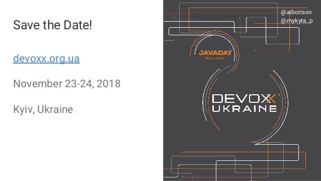 devoxx.org.ua November 23-24, 2018 Kyiv, Ukraine Save the Date! #VoxxedDaysMinsk @aiborisov @aiborisov @mykyta_p
