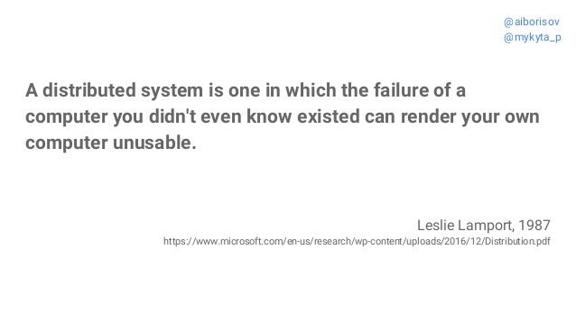A distributed system is one in which the failure of a computer you didn't even know existed can render your own computer u...