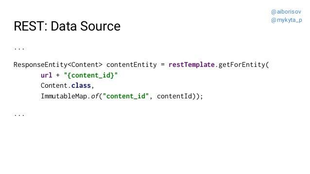"REST: Data Source ... ResponseEntity<Content> contentEntity = restTemplate.getForEntity( url + ""{content_id}"" Content.clas..."