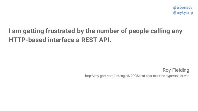 I am getting frustrated by the number of people calling any HTTP-based interface a REST API. Roy Fielding http://roy.gbiv....