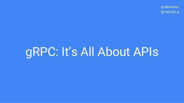 gRPC: It's All About APIs @aiborisov @mykyta_p
