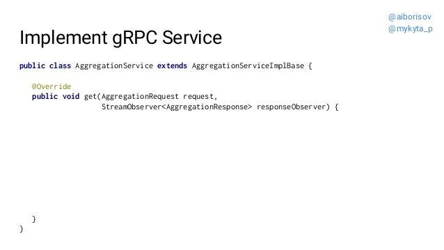 Implement gRPC Service public class AggregationService extends AggregationServiceImplBase { @Override public void get(Aggr...
