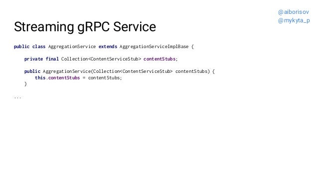Streaming gRPC Service public class AggregationService extends AggregationServiceImplBase { private final Collection<Conte...