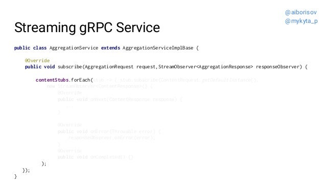 Streaming gRPC Service public class AggregationService extends AggregationServiceImplBase { @Override public void subscrib...