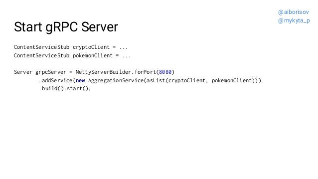Start gRPC Server ContentServiceStub cryptoClient = ... ContentServiceStub pokemonClient = ... Server grpcServer = NettySe...