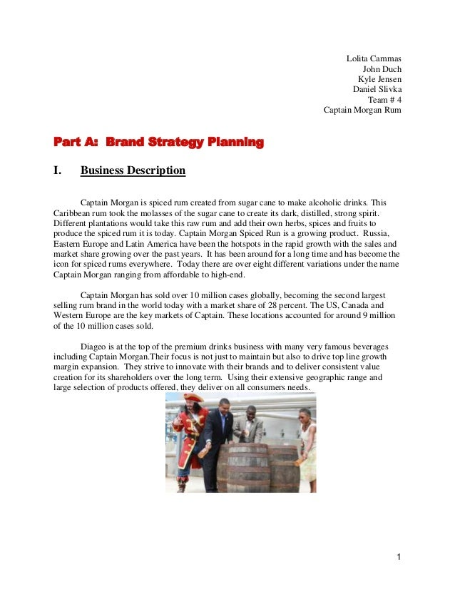 Lolita Cammas John Duch Kyle Jensen Daniel Slivka Team # 4 Captain Morgan Rum  Part A: Brand Strategy Planning I.  Busines...