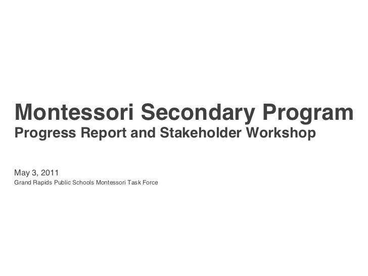 Montessori Secondary ProgramProgress Report and Stakeholder WorkshopMay 3, 2011Grand Rapids Public Schools Montessori Task...