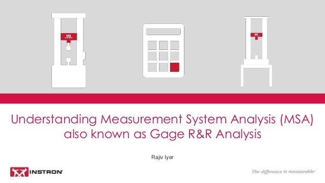 Rajiv Iyer Understanding Measurement System Analysis (MSA) also known as Gage R&R Analysis