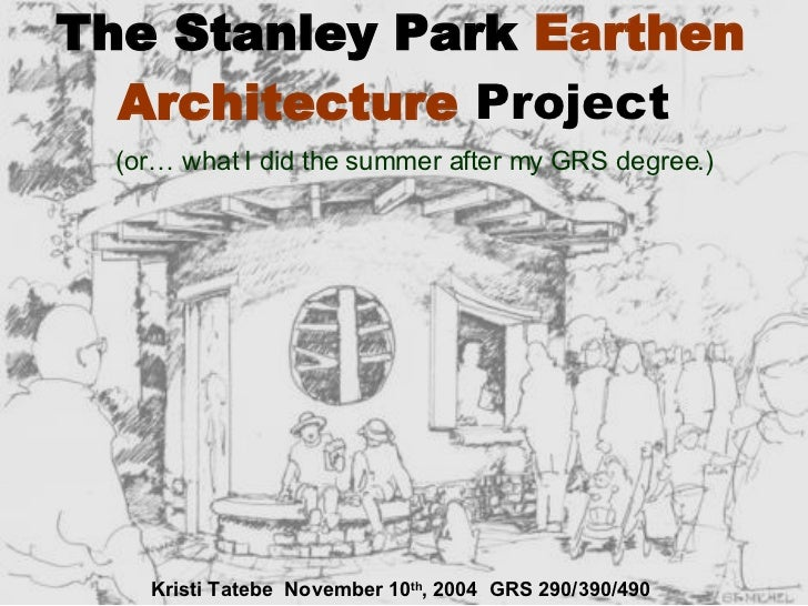 The Stanley Park  Earthen Architecture   Project   (or… what I did the summer after my GRS degree.) Kristi Tatebe  Novembe...