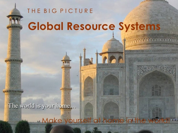 Global Resource Systems <ul><li>The world is your home… </li></ul>T H E  B I G  P I C T U R E Global Resource Systems Make...