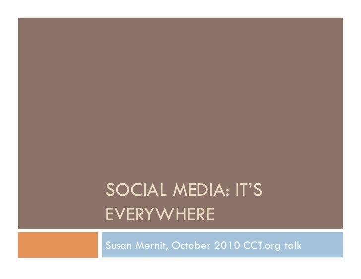 SOCIAL MEDIA: IT'S EVERYWHERE Susan Mernit, October 2010 CCT.org talk