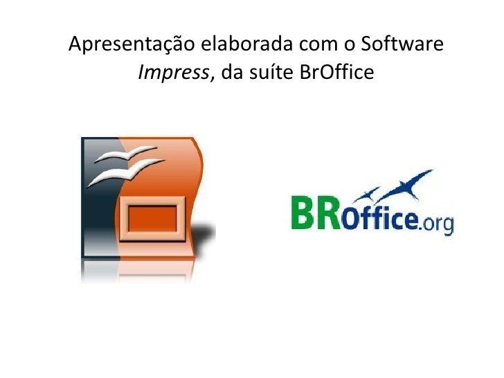 Apresentação elaborada com o Software       Impress, da suíte BrOffice