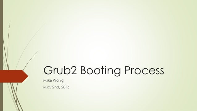 Grub2 Booting Process Mike Wang May 2nd, 2016