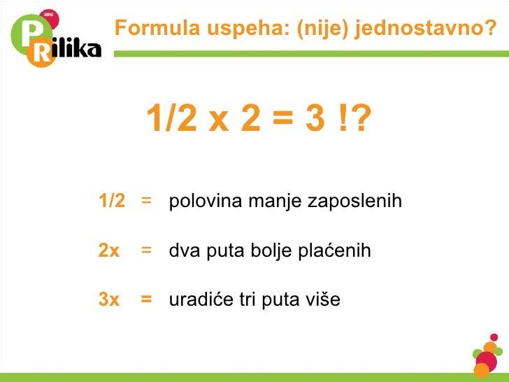 Formula uspeha: (nije) jednostavno? <ul><li>1/2 =  polovina manje zaposlenih </li></ul><ul><li>2x  =  dva puta bolje plaće...